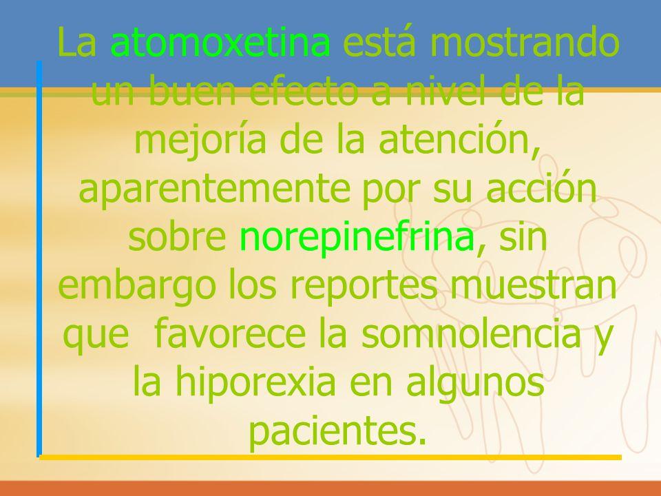 La atomoxetina está mostrando un buen efecto a nivel de la mejoría de la atención, aparentemente por su acción sobre norepinefrina, sin embargo los reportes muestran que favorece la somnolencia y la hiporexia en algunos pacientes.
