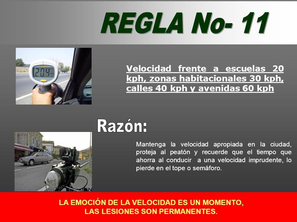 REGLA No- 11 Velocidad frente a escuelas 20 kph, zonas habitacionales 30 kph, calles 40 kph y avenidas 60 kph.