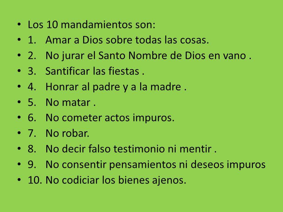 Los 10 mandamientos son: 1. Amar a Dios sobre todas las cosas. 2. No jurar el Santo Nombre de Dios en vano .
