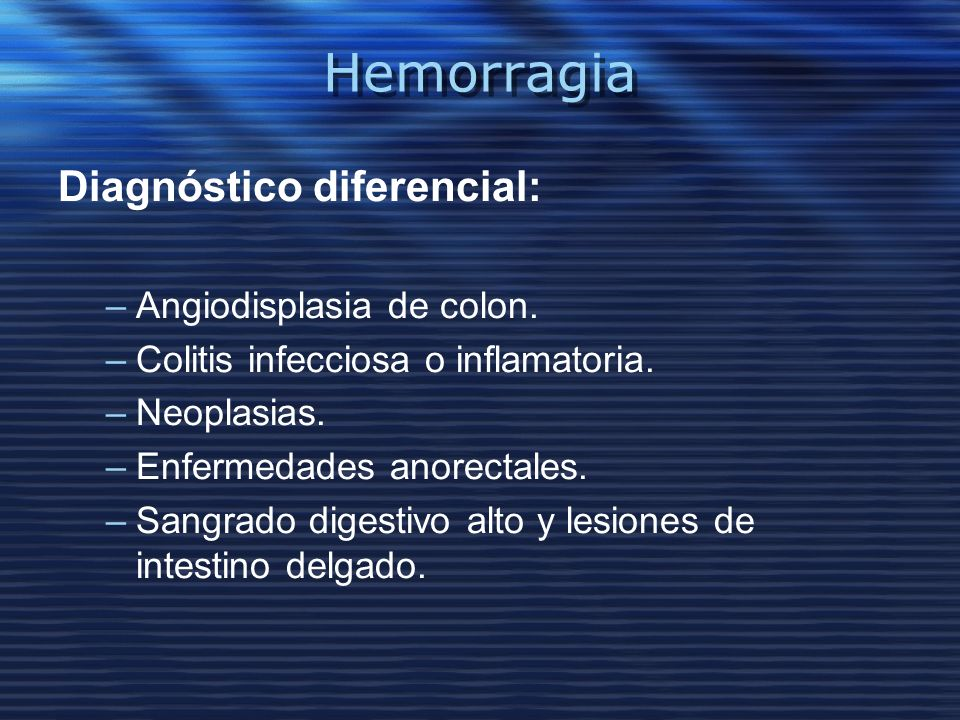 Hemorragia Diagnóstico diferencial: Angiodisplasia de colon.