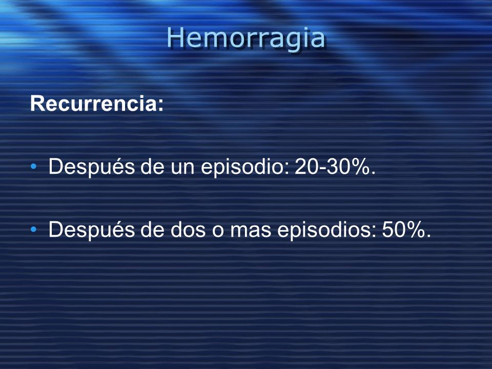 Hemorragia Recurrencia: Después de un episodio: 20-30%.