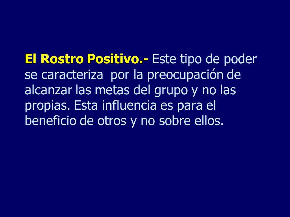 El Rostro Positivo.- Este tipo de poder se caracteriza por la preocupación de alcanzar las metas del grupo y no las propias.