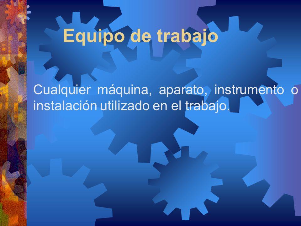 Equipo de trabajo Cualquier máquina, aparato, instrumento o instalación utilizado en el trabajo.