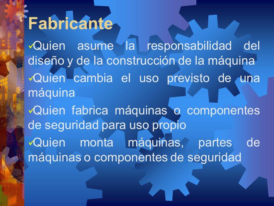 Fabricante Quien asume la responsabilidad del diseño y de la construcción de la máquina. Quien cambia el uso previsto de una máquina.