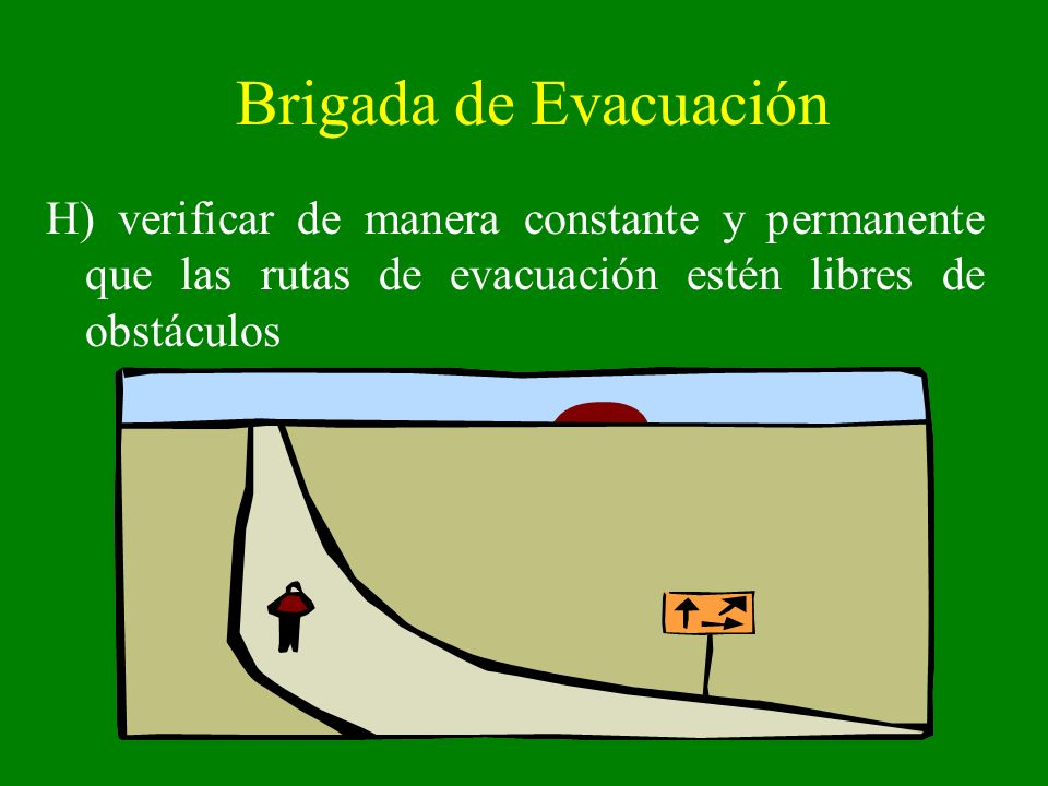 Brigada de EvacuaciónH) verificar de manera constante y permanente que las rutas de evacuación estén libres de obstáculos.