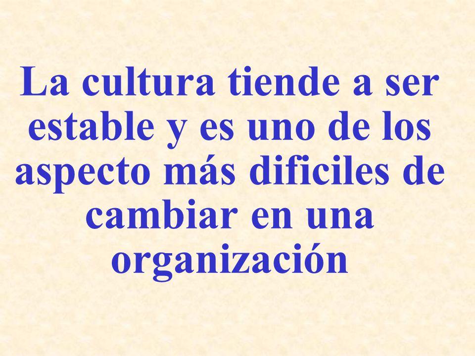 La cultura tiende a ser estable y es uno de los aspecto más dificiles de cambiar en una organización
