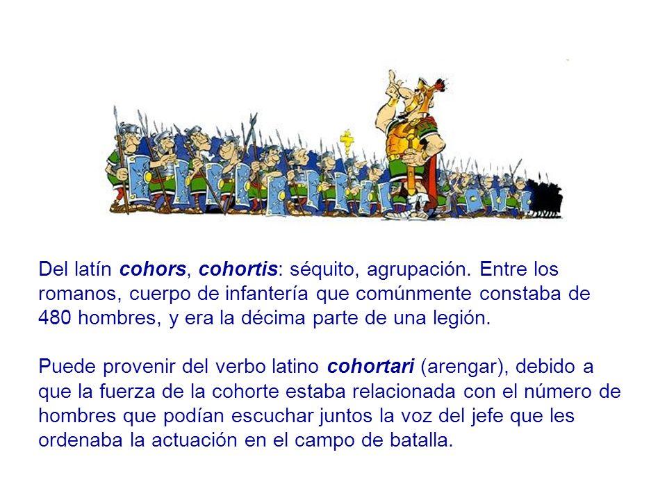 Del latín cohors, cohortis: séquito, agrupación