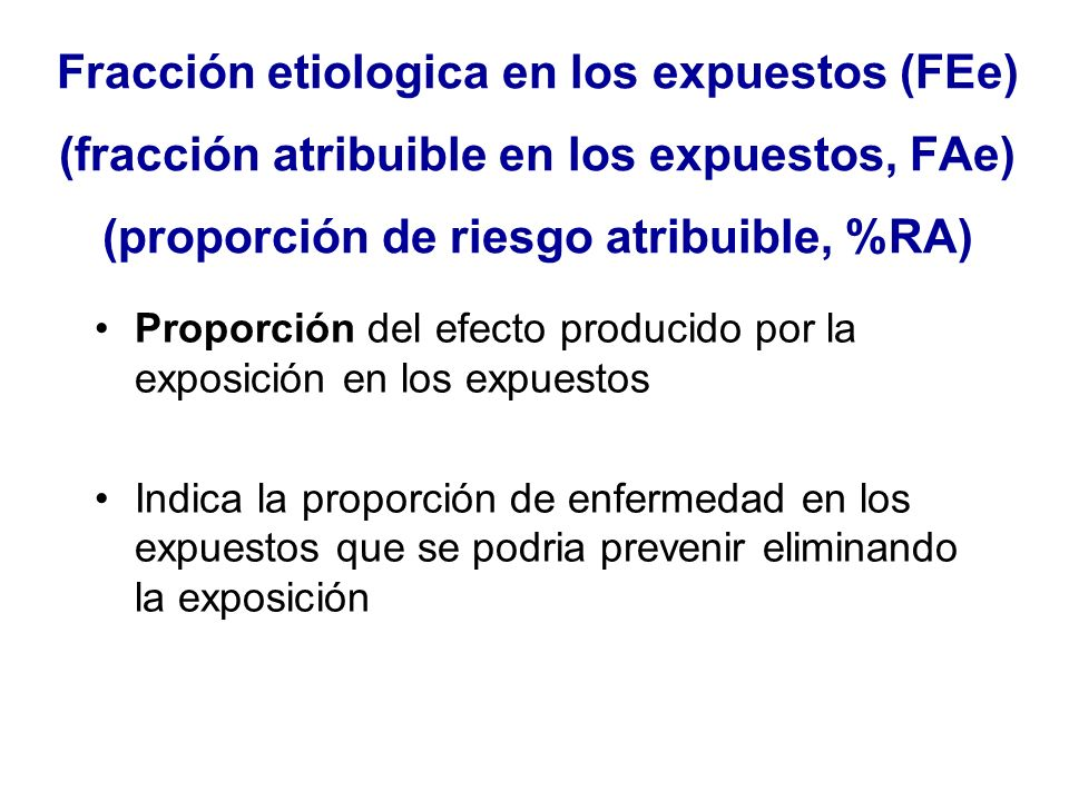Fracción etiologica en los expuestos (FEe) (fracción atribuible en los expuestos, FAe) (proporción de riesgo atribuible, %RA)