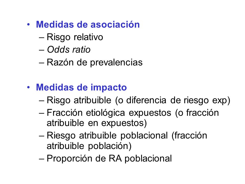 Medidas de asociaciónRisgo relativo. Odds ratio. Razón de prevalencias. Medidas de impacto. Risgo atribuible (o diferencia de riesgo exp)