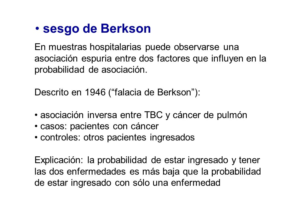 sesgo de BerksonEn muestras hospitalarias puede observarse una asociación espuria entre dos factores que influyen en la probabilidad de asociación.