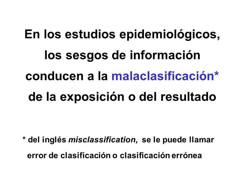 En los estudios epidemiológicos, los sesgos de información conducen a la malaclasificación* de la exposición o del resultado