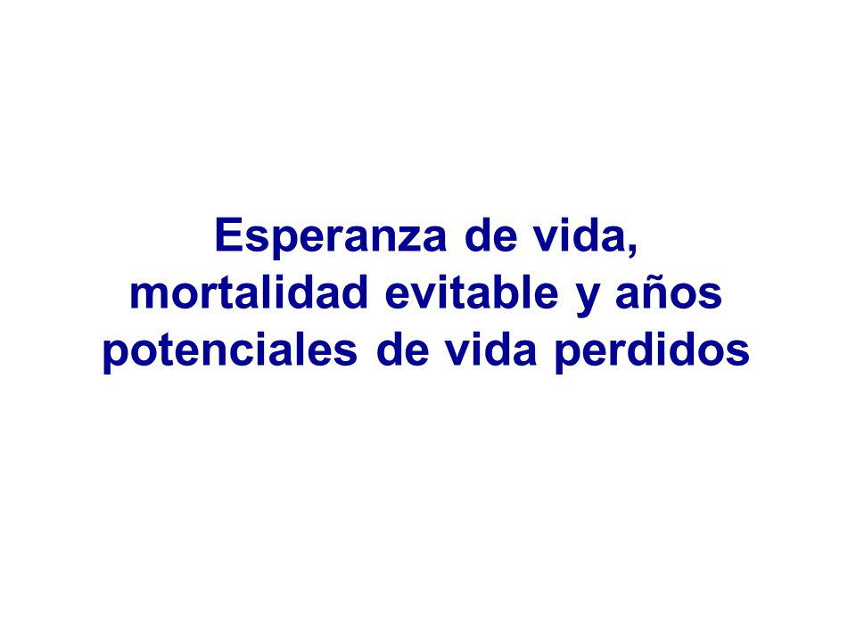 Esperanza de vida, mortalidad evitable y años potenciales de vida perdidos