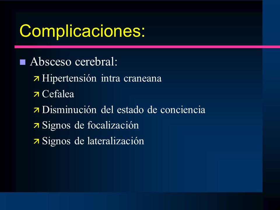 Complicaciones: Absceso cerebral: Hipertensión intra craneana Cefalea