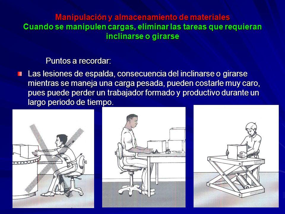 Manipulación y almacenamiento de materiales Cuando se manipulen cargas, eliminar las tareas que requieran inclinarse o girarse