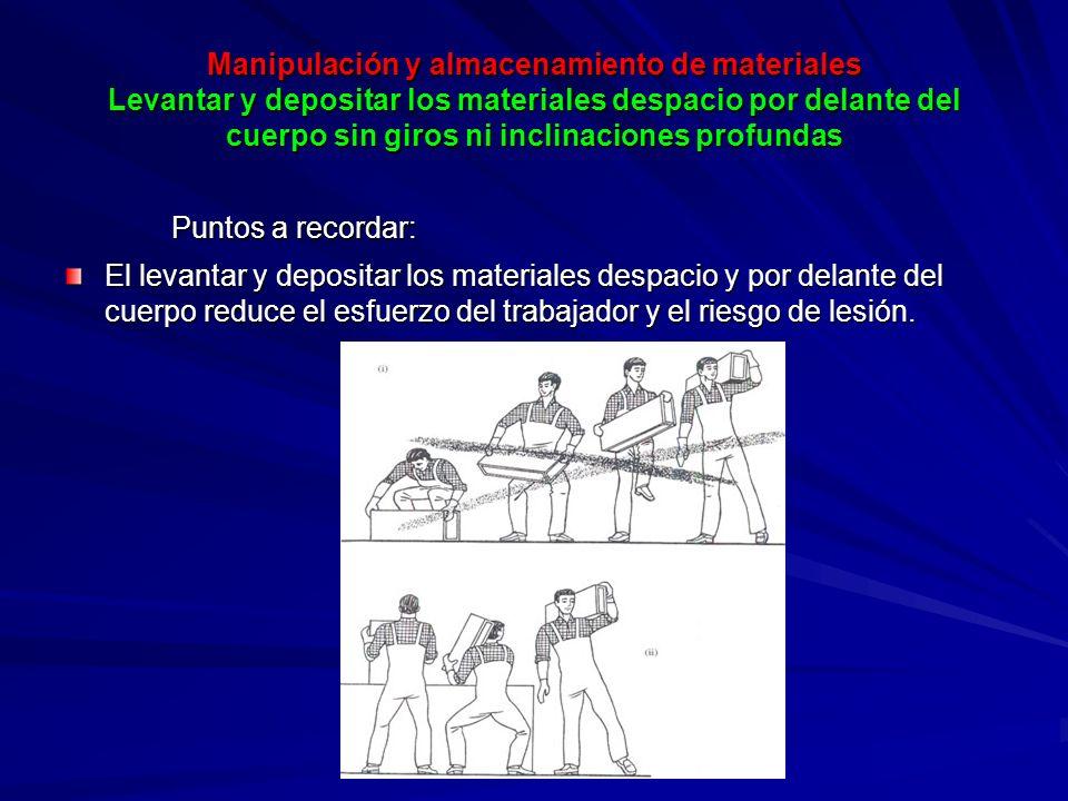 Manipulación y almacenamiento de materiales Levantar y depositar los materiales despacio por delante del cuerpo sin giros ni inclinaciones profundas