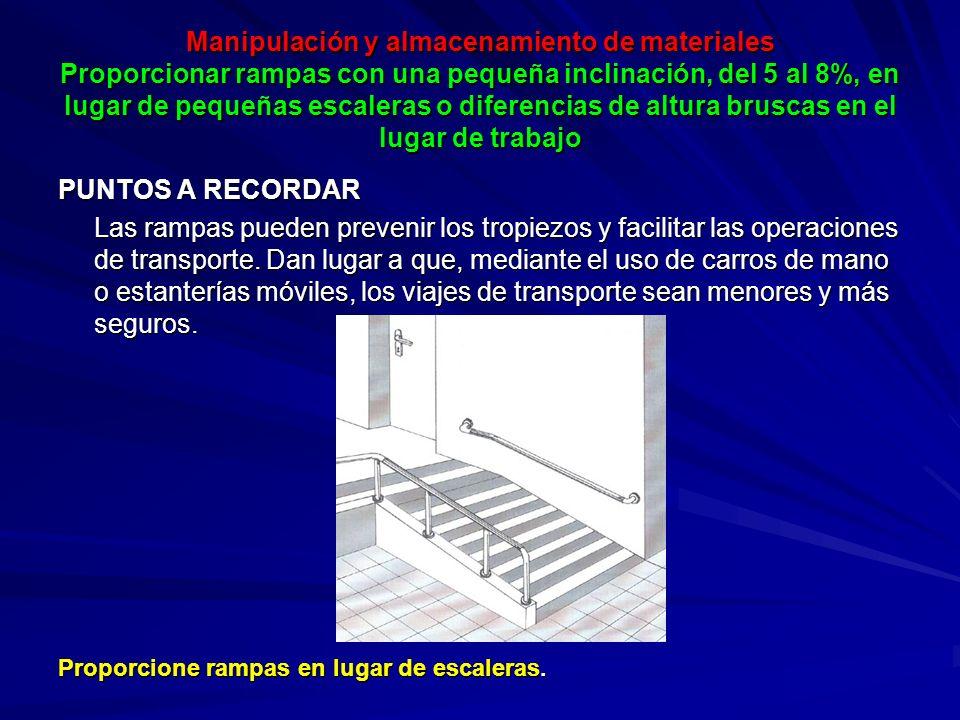 Manipulación y almacenamiento de materiales Proporcionar rampas con una pequeña inclinación, del 5 al 8%, en lugar de pequeñas escaleras o diferencias de altura bruscas en el lugar de trabajo