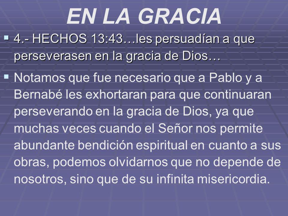 EN LA GRACIA 4.- HECHOS 13:43…les persuadían a que perseverasen en la gracia de Dios…