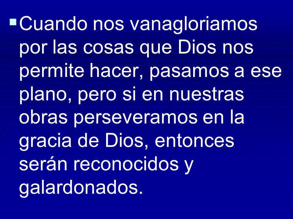 Cuando nos vanagloriamos por las cosas que Dios nos permite hacer, pasamos a ese plano, pero si en nuestras obras perseveramos en la gracia de Dios, entonces serán reconocidos y galardonados.