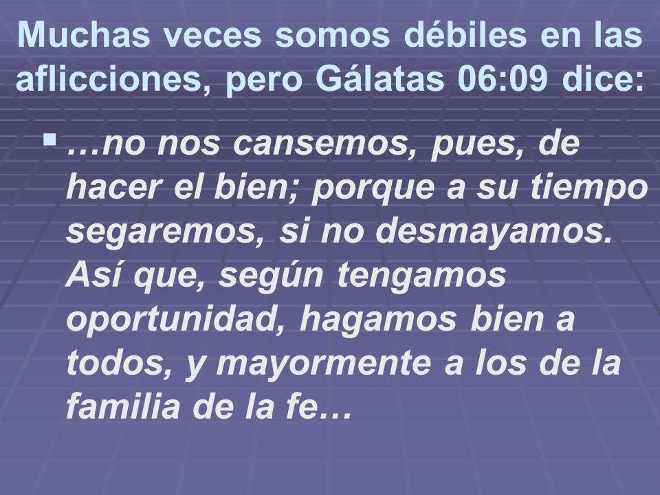 Muchas veces somos débiles en las aflicciones, pero Gálatas 06:09 dice: