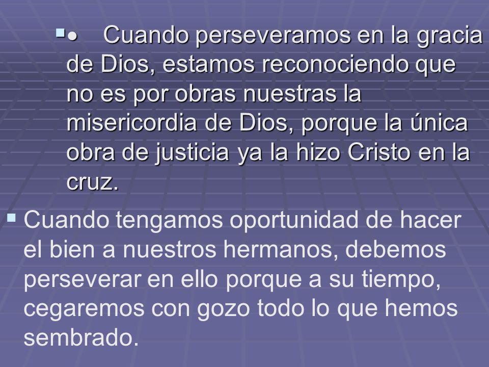  Cuando perseveramos en la gracia de Dios, estamos reconociendo que no es por obras nuestras la misericordia de Dios, porque la única obra de justicia ya la hizo Cristo en la cruz.