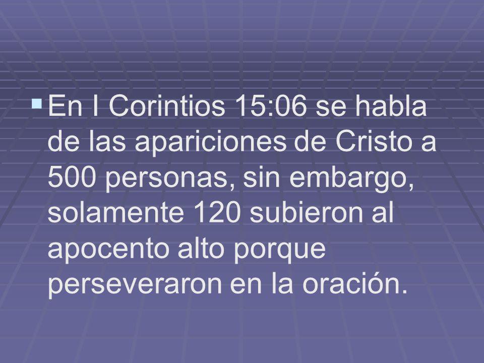 En I Corintios 15:06 se habla de las apariciones de Cristo a 500 personas, sin embargo, solamente 120 subieron al apocento alto porque perseveraron en la oración.