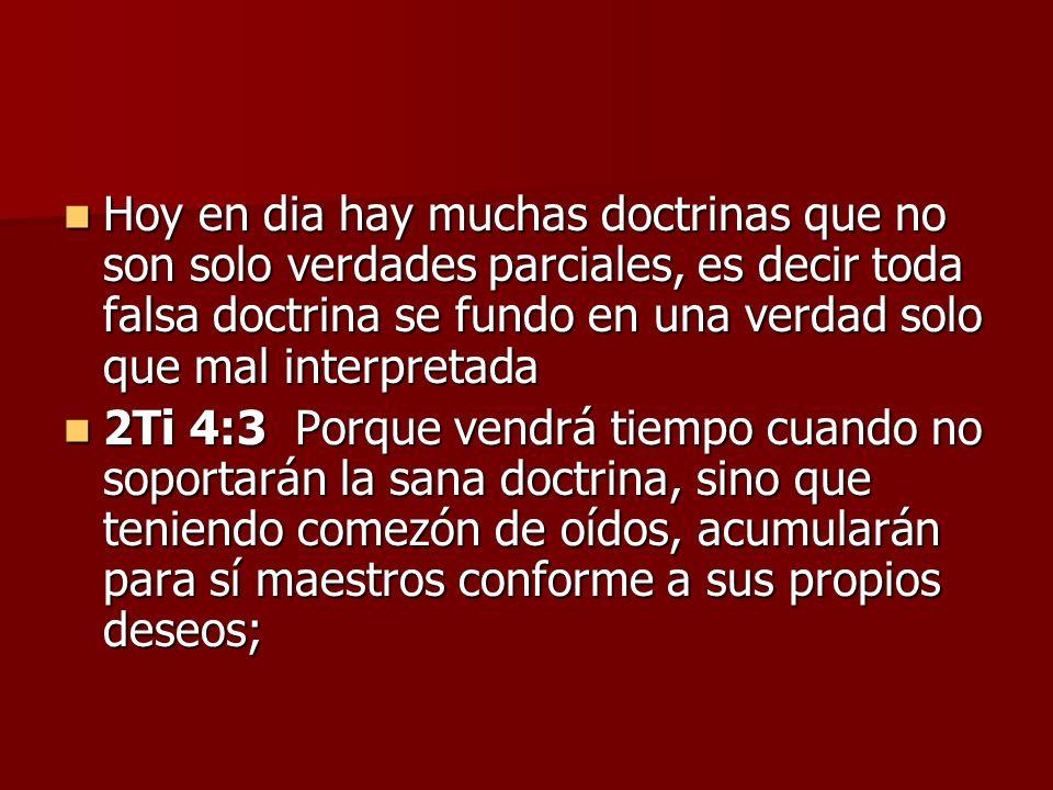 Hoy en dia hay muchas doctrinas que no son solo verdades parciales, es decir toda falsa doctrina se fundo en una verdad solo que mal interpretada