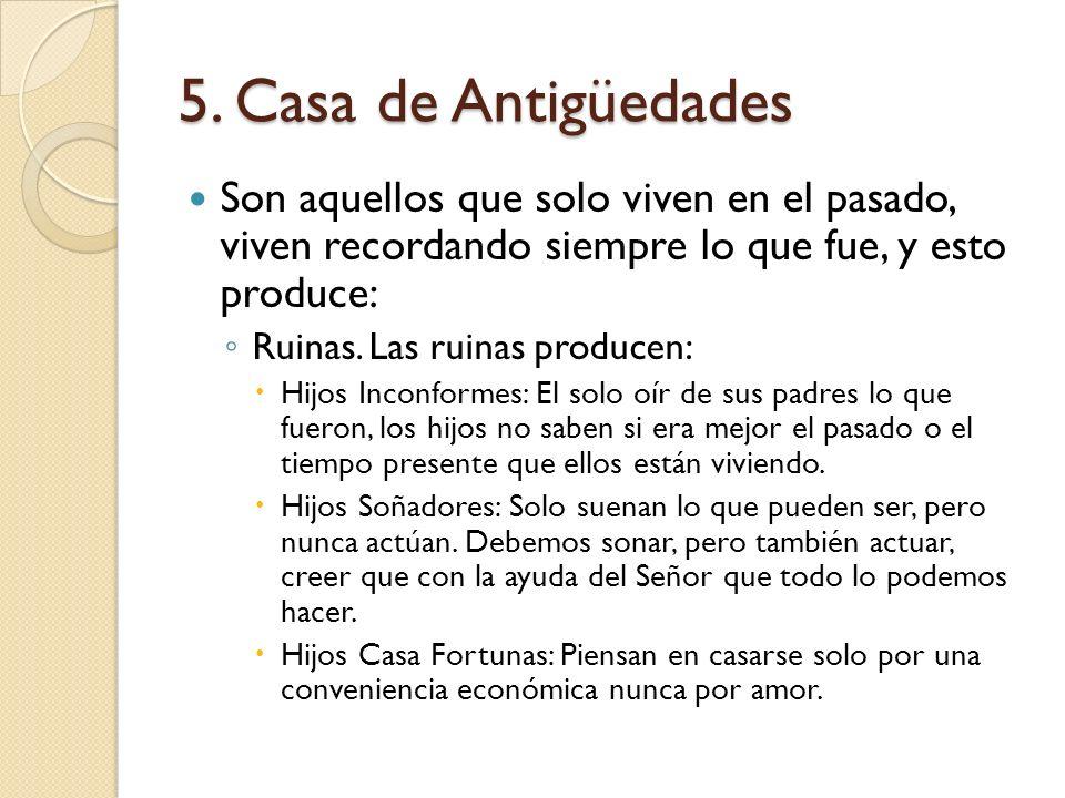 5. Casa de Antigüedades Son aquellos que solo viven en el pasado, viven recordando siempre lo que fue, y esto produce: