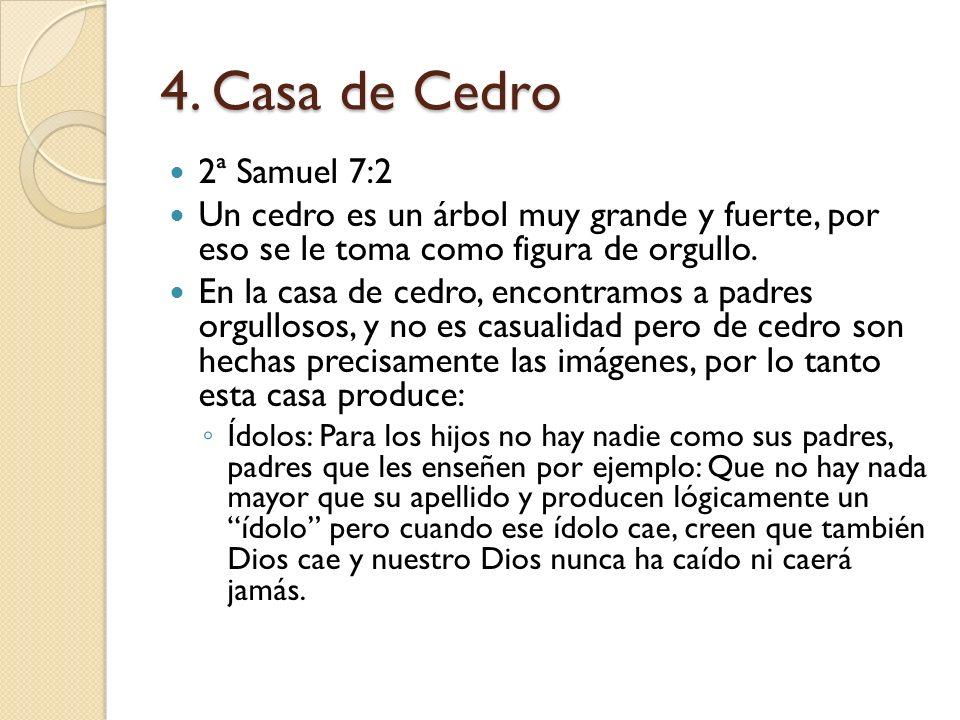 4. Casa de Cedro 2ª Samuel 7:2. Un cedro es un árbol muy grande y fuerte, por eso se le toma como figura de orgullo.