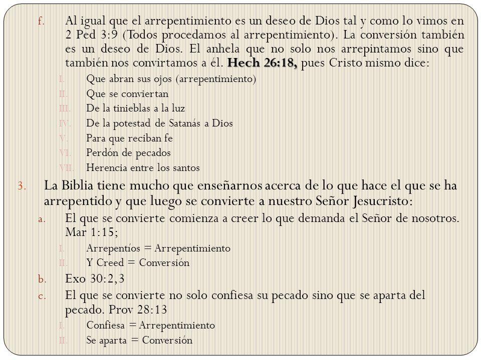 Al igual que el arrepentimiento es un deseo de Dios tal y como lo vimos en 2 Ped 3:9 (Todos procedamos al arrepentimiento). La conversión también es un deseo de Dios. El anhela que no solo nos arrepintamos sino que también nos convirtamos a él. Hech 26:18, pues Cristo mismo dice: