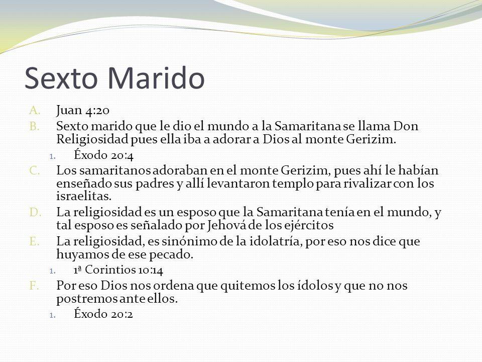 Sexto MaridoJuan 4:20. Sexto marido que le dio el mundo a la Samaritana se llama Don Religiosidad pues ella iba a adorar a Dios al monte Gerizim.