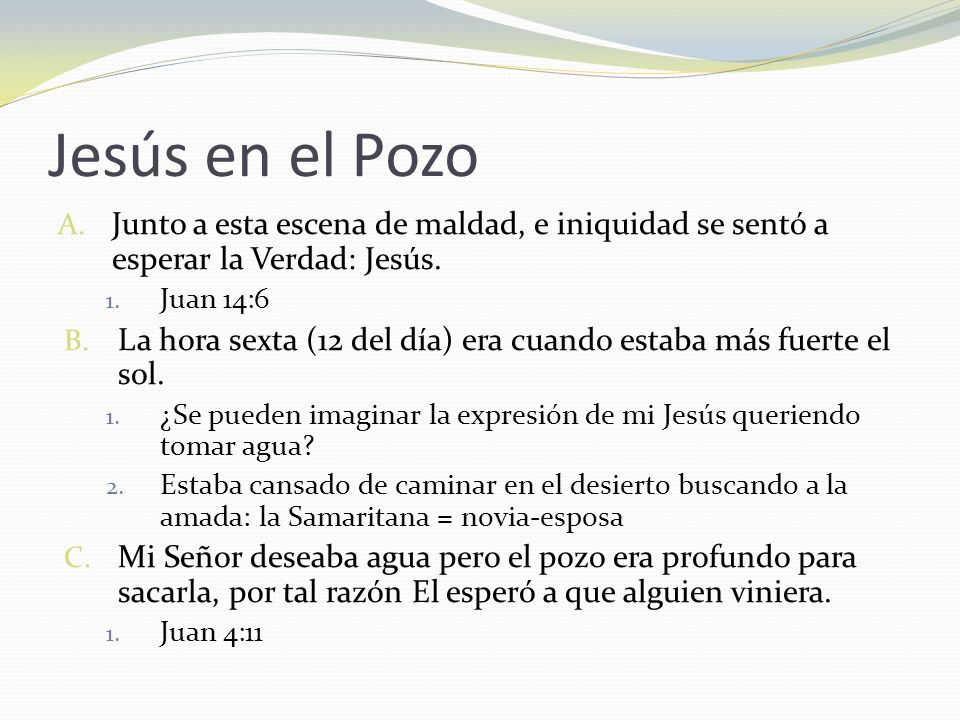 Jesús en el Pozo Junto a esta escena de maldad, e iniquidad se sentó a esperar la Verdad: Jesús. Juan 14:6.