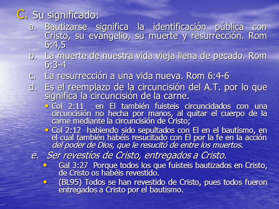 Su significado:Bautizarse significa la identificación pública con Cristo, su evangelio, su muerte y resurrección. Rom 6:4,5.