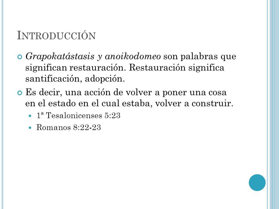 Introducción Grapokatástasis y anoikodomeo son palabras que significan restauración. Restauración significa santificación, adopción.
