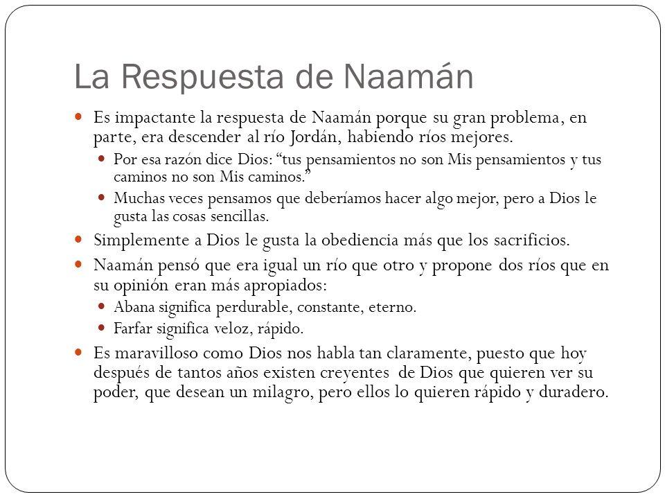La Respuesta de Naamán Es impactante la respuesta de Naamán porque su gran problema, en parte, era descender al río Jordán, habiendo ríos mejores.