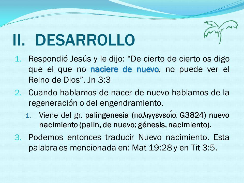 DESARROLLO Respondió Jesús y le dijo: De cierto de cierto os digo que el que no naciere de nuevo, no puede ver el Reino de Dios . Jn 3:3.