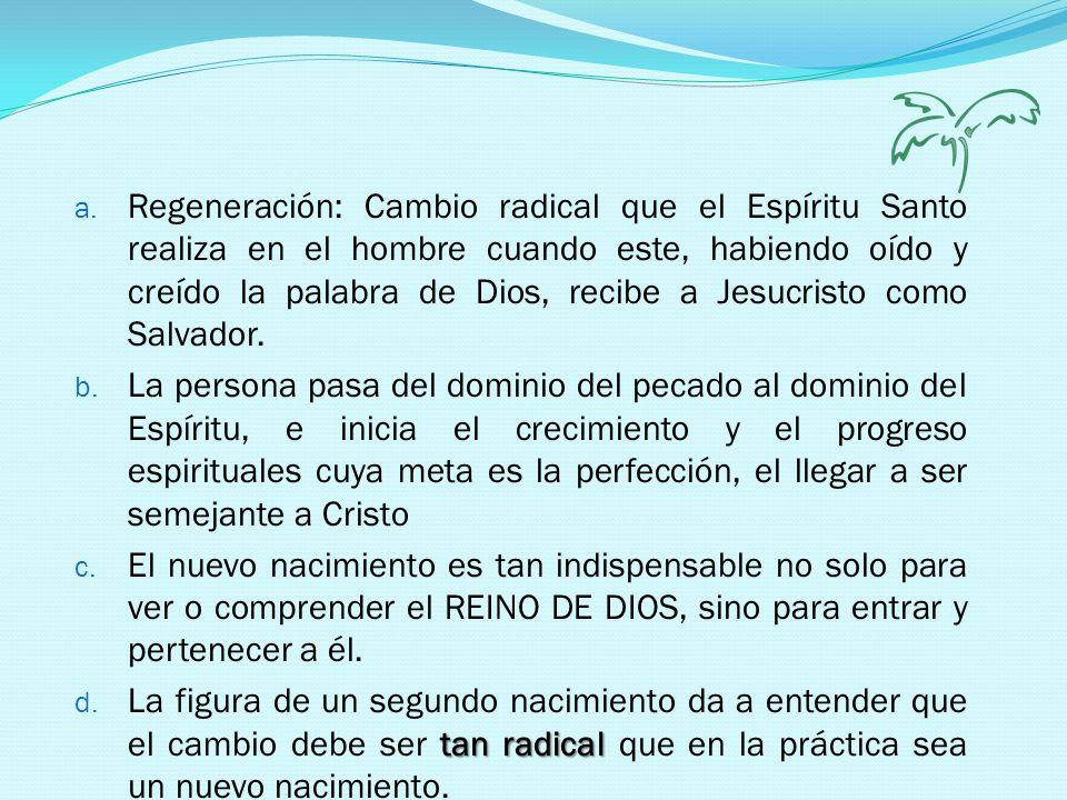 Regeneración: Cambio radical que el Espíritu Santo realiza en el hombre cuando este, habiendo oído y creído la palabra de Dios, recibe a Jesucristo como Salvador.