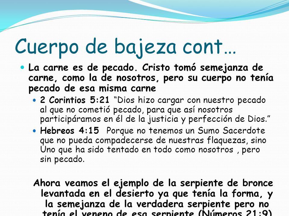 Cuerpo de bajeza cont…La carne es de pecado. Cristo tomó semejanza de carne, como la de nosotros, pero su cuerpo no tenía pecado de esa misma carne.