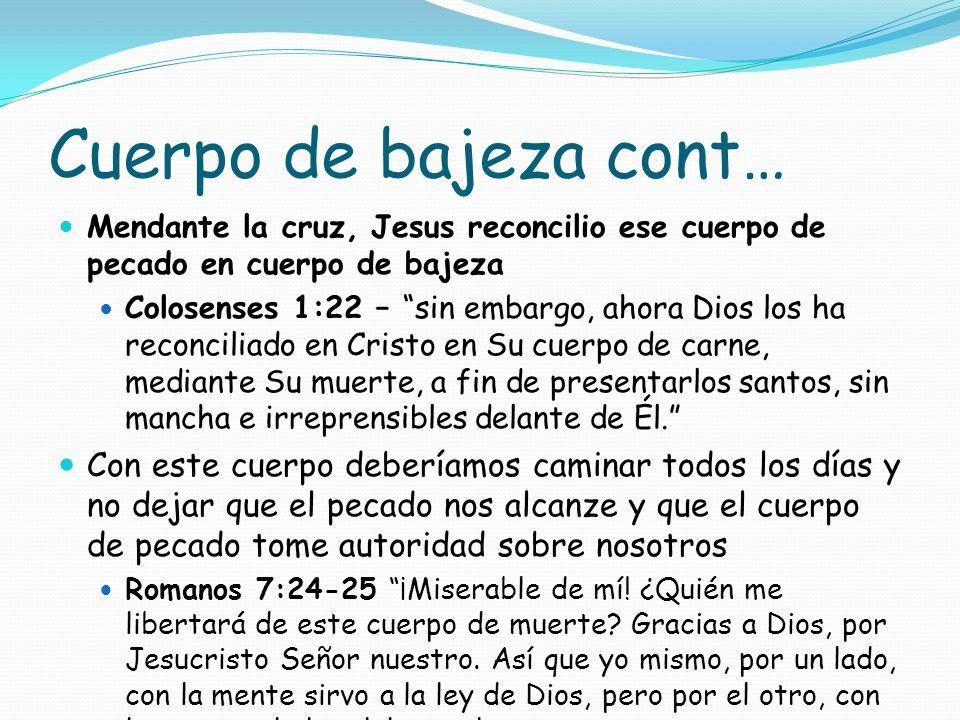 Cuerpo de bajeza cont… Mendante la cruz, Jesus reconcilio ese cuerpo de pecado en cuerpo de bajeza.