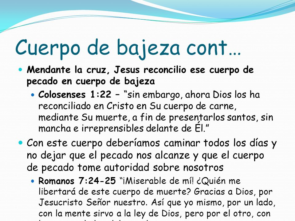 Cuerpo de bajeza cont…Mendante la cruz, Jesus reconcilio ese cuerpo de pecado en cuerpo de bajeza.