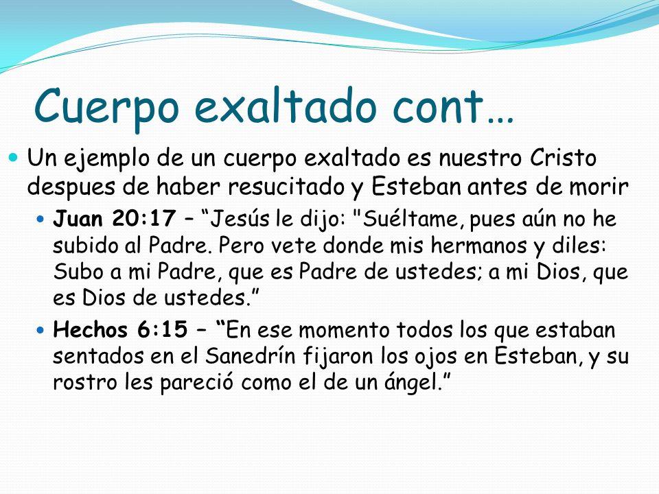 Cuerpo exaltado cont… Un ejemplo de un cuerpo exaltado es nuestro Cristo despues de haber resucitado y Esteban antes de morir.