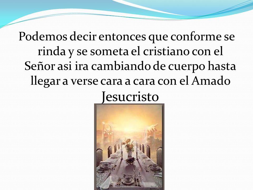Podemos decir entonces que conforme se rinda y se someta el cristiano con el Señor asi ira cambiando de cuerpo hasta llegar a verse cara a cara con el Amado Jesucristo