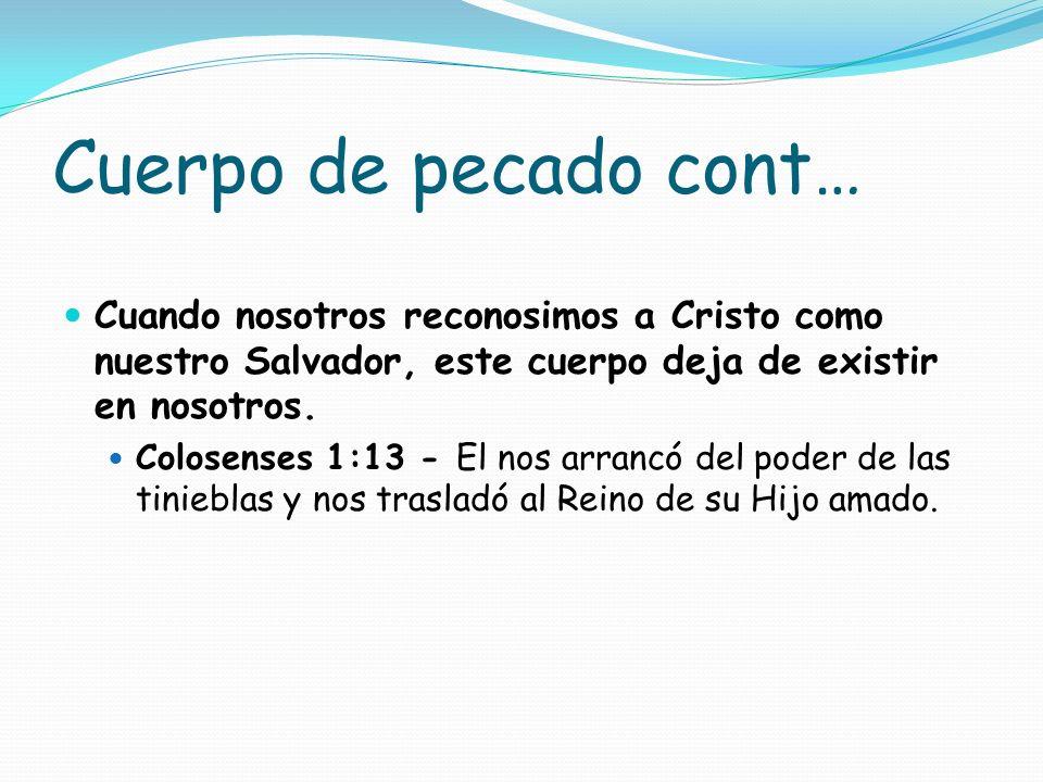 Cuerpo de pecado cont…Cuando nosotros reconosimos a Cristo como nuestro Salvador, este cuerpo deja de existir en nosotros.