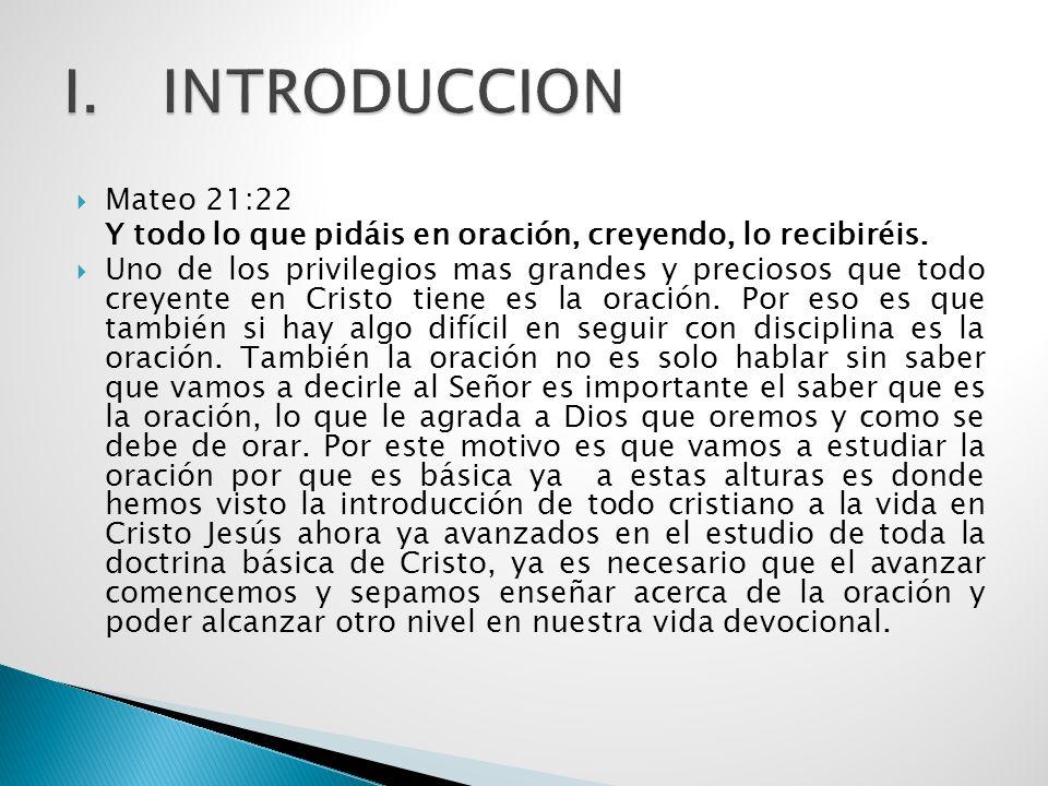 INTRODUCCION Mateo 21:22. Y todo lo que pidáis en oración, creyendo, lo recibiréis.