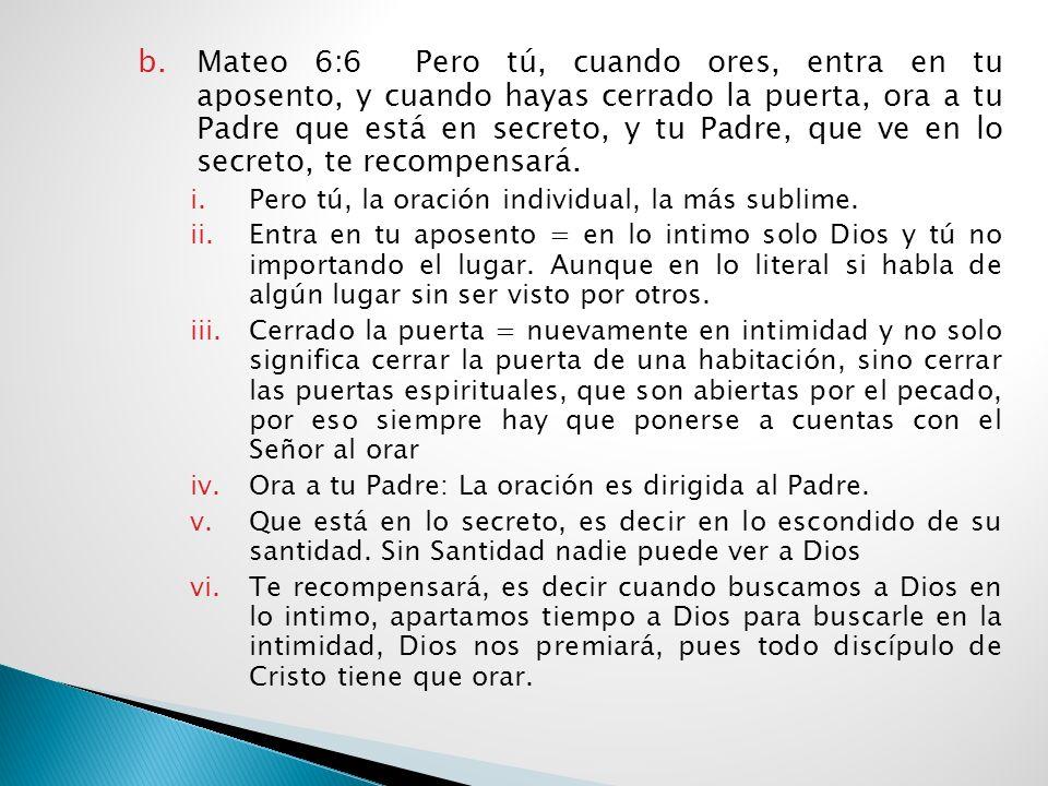 Mateo 6:6 Pero tú, cuando ores, entra en tu aposento, y cuando hayas cerrado la puerta, ora a tu Padre que está en secreto, y tu Padre, que ve en lo secreto, te recompensará.