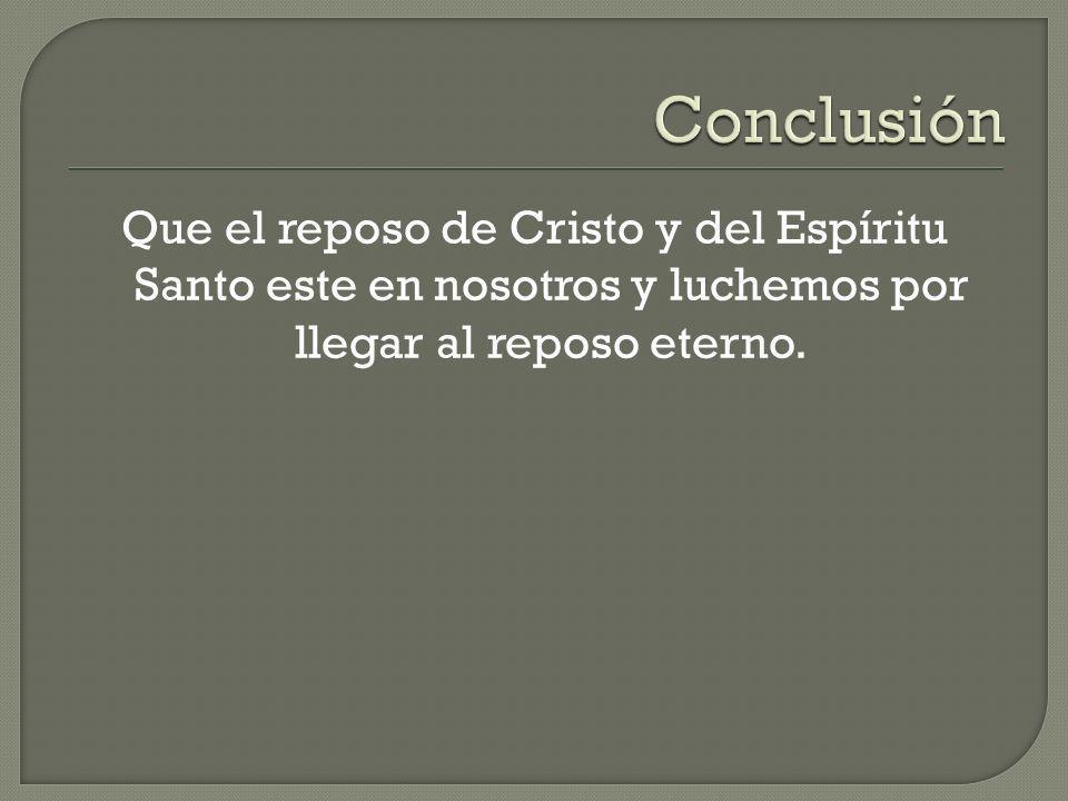 Conclusión Que el reposo de Cristo y del Espíritu Santo este en nosotros y luchemos por llegar al reposo eterno.