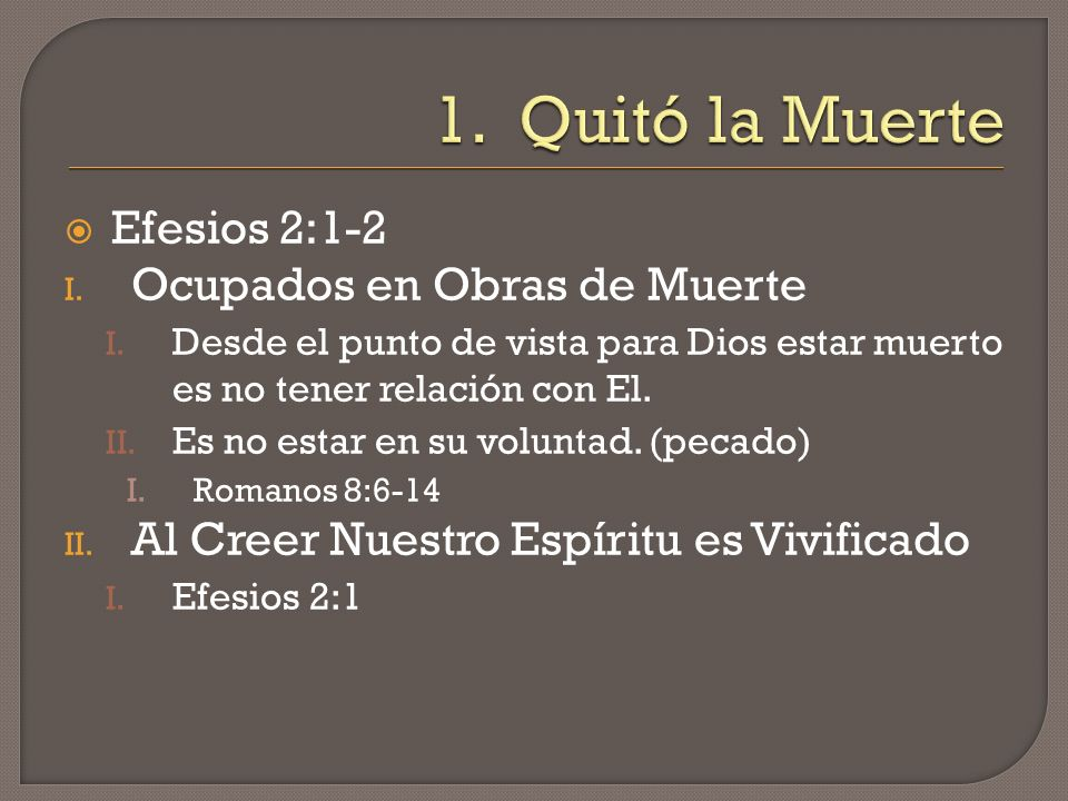 1. Quitó la Muerte Efesios 2:1-2 Ocupados en Obras de Muerte