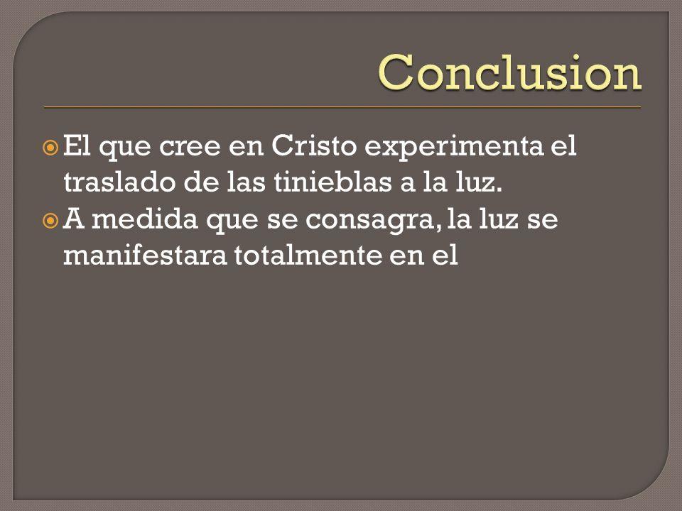 Conclusion El que cree en Cristo experimenta el traslado de las tinieblas a la luz.