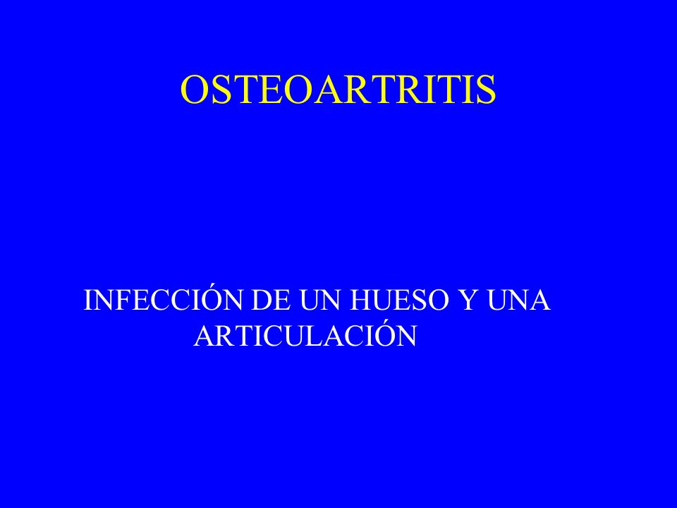OSTEOARTRITIS INFECCIÓN DE UN HUESO Y UNA ARTICULACIÓN