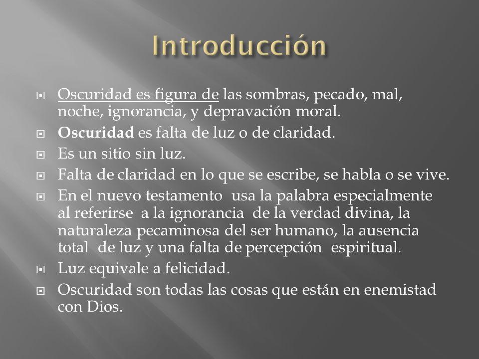 Introducción Oscuridad es figura de las sombras, pecado, mal, noche, ignorancia, y depravación moral.