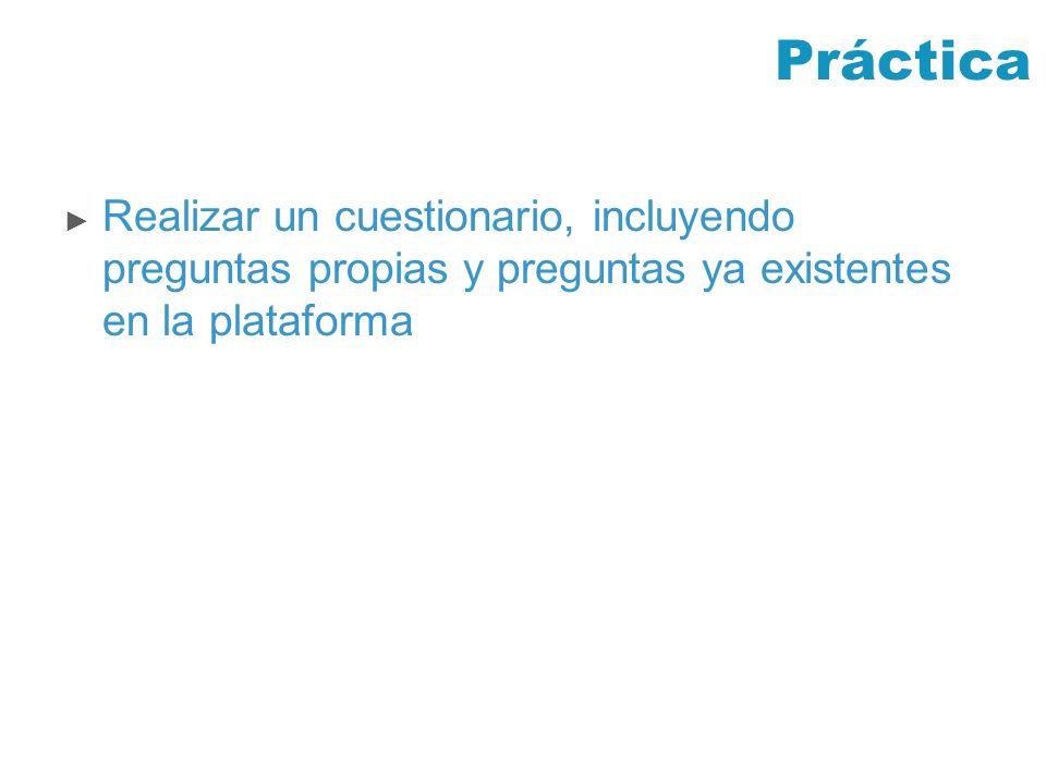 Práctica Realizar un cuestionario, incluyendo preguntas propias y preguntas ya existentes en la plataforma.